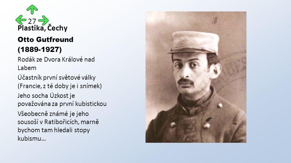 Plastika, Čechy Otto Gutfreund (1889-1927) Rodák ze Dvora Králové nad Labem Účastník první světové války (Francie, z té doby je i snímek) Jeho socha Úzkost je považována za první kubistickou Všeobecně známé je jeho sousoší v Ratibořicích, marně bychom tam hledali stopy kubismu… 27