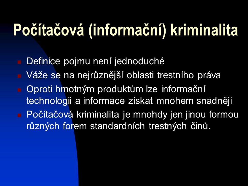 Počítačová (informační) kriminalita Definice pojmu není jednoduché Váže se na nejrůznější oblasti trestního práva Oproti hmotným produktům lze informační technologii a informace získat mnohem snadněji Počítačová kriminalita je mnohdy jen jinou formou různých forem standardních trestných činů.