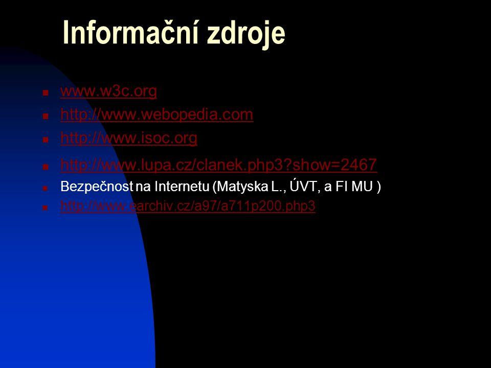 Informační zdroje www.w3c.org http://www.webopedia.com http://www.isoc.org http://www.lupa.cz/clanek.php3?show=2467 Bezpečnost na Internetu (Matyska L., ÚVT, a FI MU ) http://www.earchiv.cz/a97/a711p200.php3