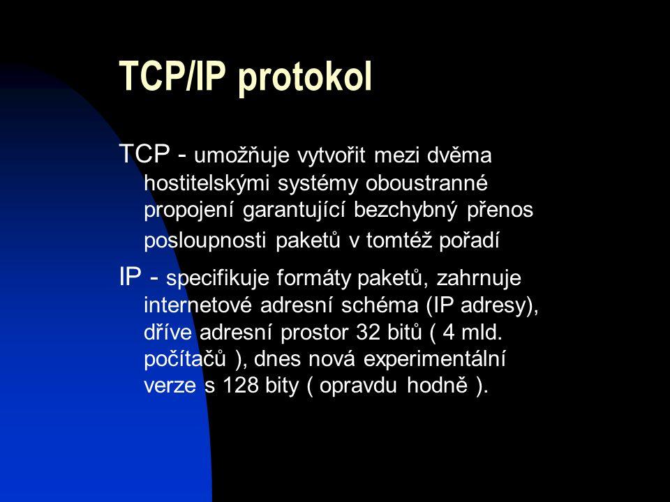 TCP/IP protokol TCP - umožňuje vytvořit mezi dvěma hostitelskými systémy oboustranné propojení garantující bezchybný přenos posloupnosti paketů v tomtéž pořadí IP - specifikuje formáty paketů, zahrnuje internetové adresní schéma (IP adresy), dříve adresní prostor 32 bitů ( 4 mld.