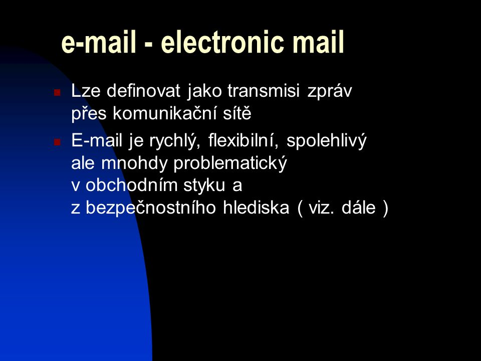 e-mail - electronic mail Lze definovat jako transmisi zpráv přes komunikační sítě E-mail je rychlý, flexibilní, spolehlivý ale mnohdy problematický v obchodním styku a z bezpečnostního hlediska ( viz.
