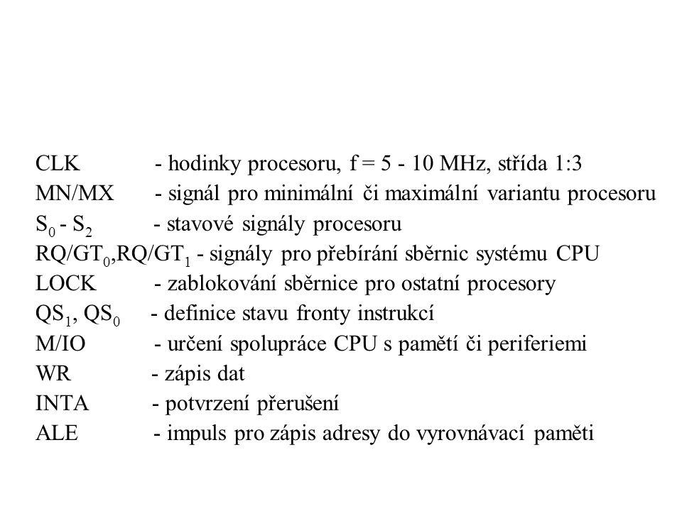 CLK - hodinky procesoru, f = 5 - 10 MHz, střída 1:3 MN/MX - signál pro minimální či maximální variantu procesoru S 0 - S 2 - stavové signály procesoru RQ/GT 0,RQ/GT 1 - signály pro přebírání sběrnic systému CPU LOCK - zablokování sběrnice pro ostatní procesory QS 1, QS 0 - definice stavu fronty instrukcí M/IO - určení spolupráce CPU s pamětí či periferiemi WR - zápis dat INTA - potvrzení přerušení ALE - impuls pro zápis adresy do vyrovnávací paměti