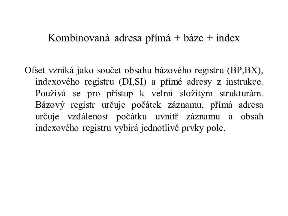 Kombinovaná adresa přímá + báze + index Ofset vzniká jako součet obsahu bázového registru (BP,BX), indexového registru (DI,SI) a přímé adresy z instrukce.