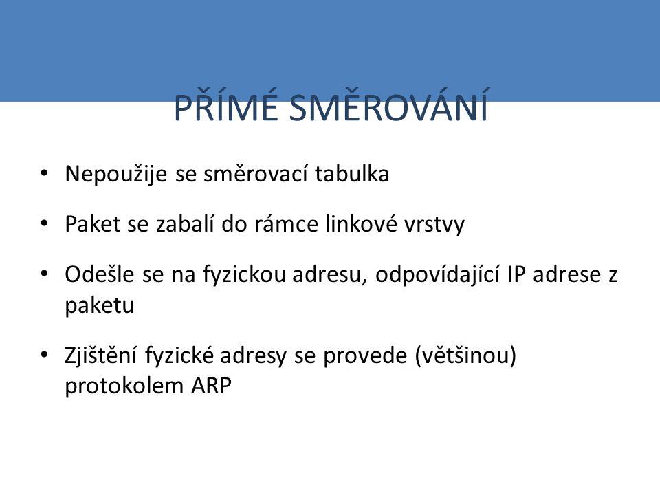 PŘÍMÉ SMĚROVÁNÍ Nepoužije se směrovací tabulka Paket se zabalí do rámce linkové vrstvy Odešle se na fyzickou adresu, odpovídající IP adrese z paketu Zjištění fyzické adresy se provede (většinou) protokolem ARP