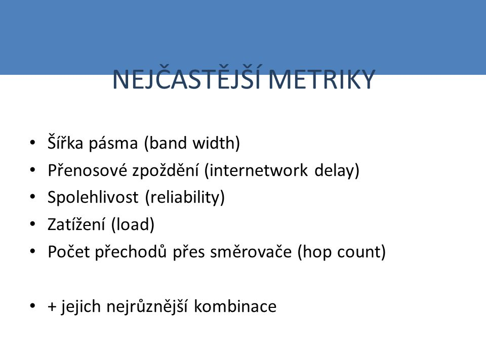 NEJČASTĚJŠÍ METRIKY Šířka pásma (band width) Přenosové zpoždění (internetwork delay) Spolehlivost (reliability) Zatížení (load) Počet přechodů přes směrovače (hop count) + jejich nejrůznější kombinace