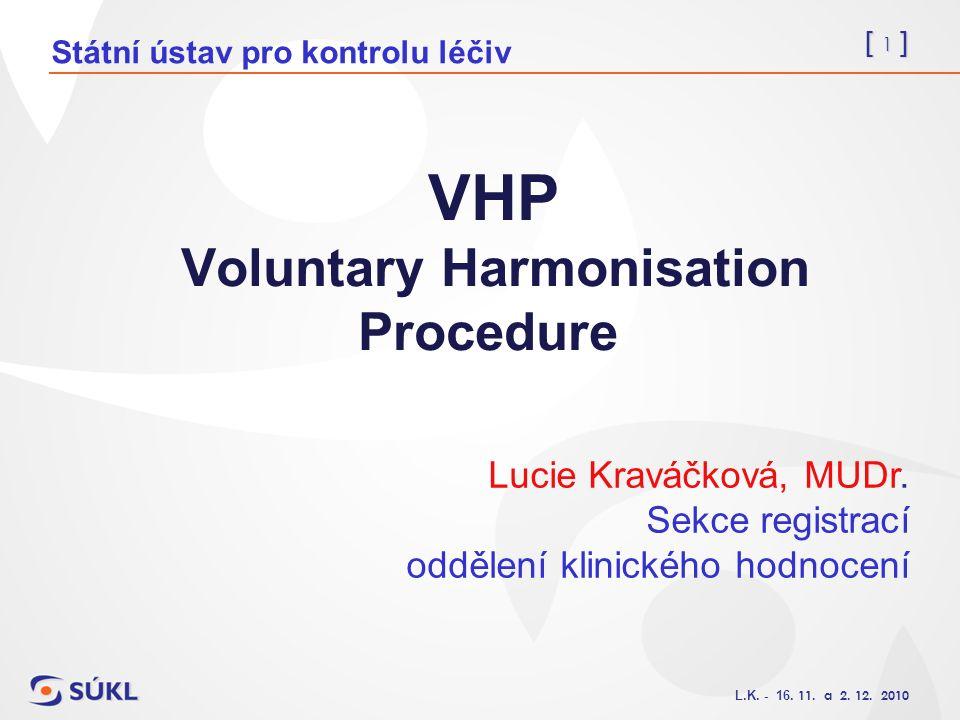 [ 1 ] L.K. - 16. 11. a 2. 12. 2010 VHP Voluntary Harmonisation Procedure Lucie Kraváčková, MUDr. Sekce registrací oddělení klinického hodnocení Státní