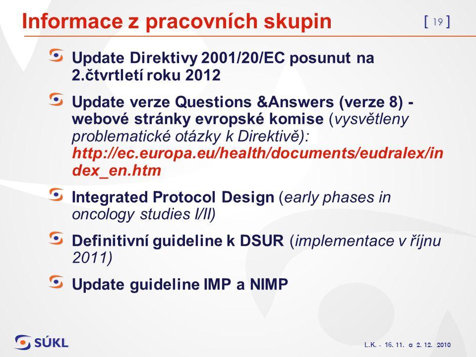 [ 19 ] L.K. - 16. 11. a 2. 12. 2010 Informace z pracovních skupin Update Direktivy 2001/20/EC posunut na 2.čtvrtletí roku 2012 Update verze Questions