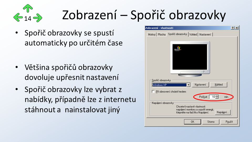 Spořič obrazovky se spustí automaticky po určitém čase Většina spořičů obrazovky dovoluje upřesnit nastavení Spořič obrazovky lze vybrat z nabídky, případně lze z internetu stáhnout a nainstalovat jiný Zobrazení – Spořič obrazovky 14