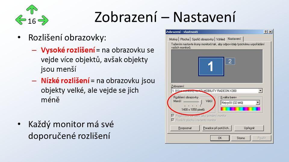 Rozlišení obrazovky: – Vysoké rozlišení = na obrazovku se vejde více objektů, avšak objekty jsou menší – Nízké rozlišení = na obrazovku jsou objekty velké, ale vejde se jich méně Každý monitor má své doporučené rozlišení Zobrazení – Nastavení 16
