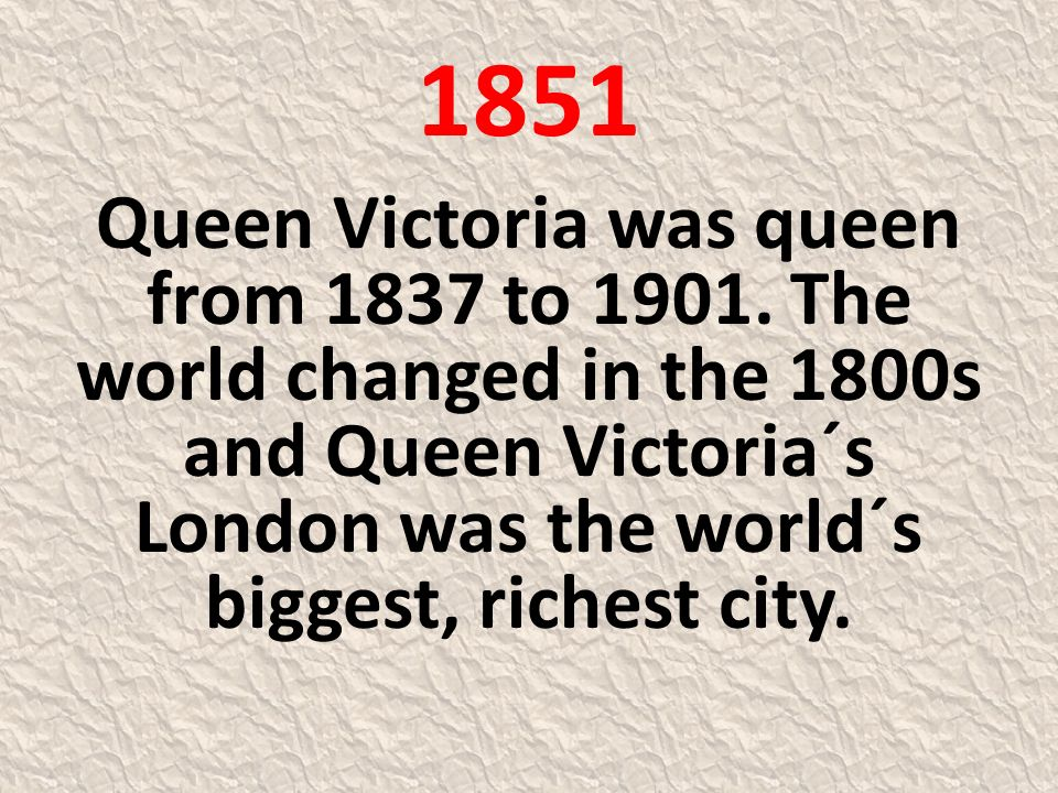 1851 Queen Victoria was queen from 1837 to 1901. The world changed in the 1800s and Queen Victoria´s London was the world´s biggest, richest city.