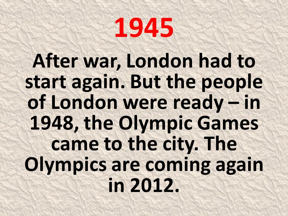 1945 After war, London had to start again. But the people of London were ready – in 1948, the Olympic Games came to the city. The Olympics are coming
