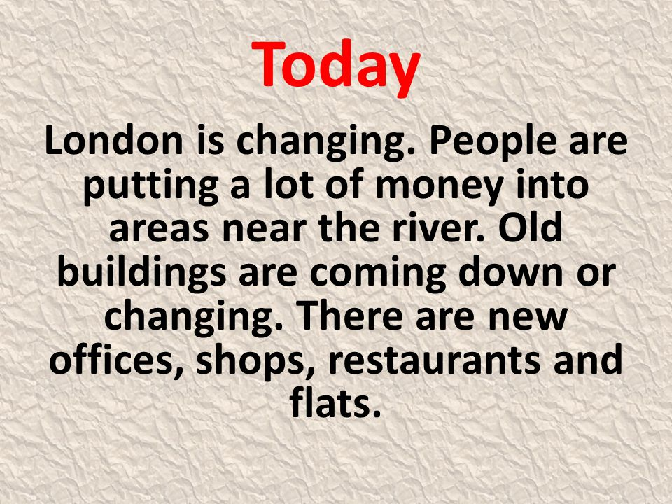 Today London is changing. People are putting a lot of money into areas near the river. Old buildings are coming down or changing. There are new office