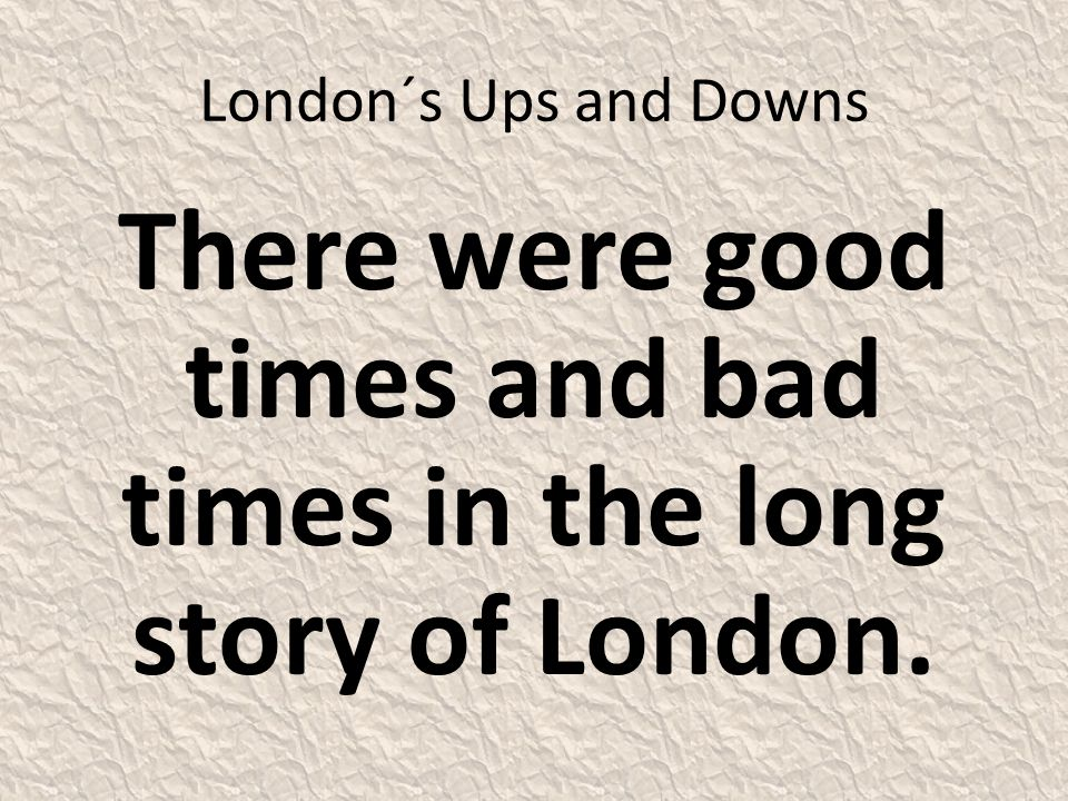 London´s Ups and Downs There were good times and bad times in the long story of London.