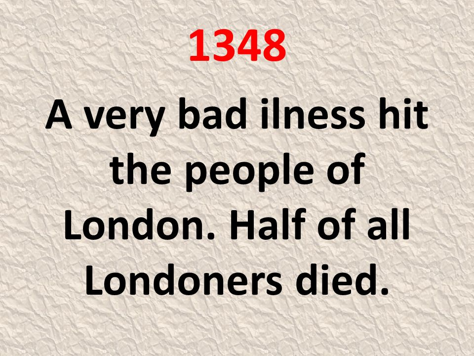 1348 A very bad ilness hit the people of London. Half of all Londoners died.