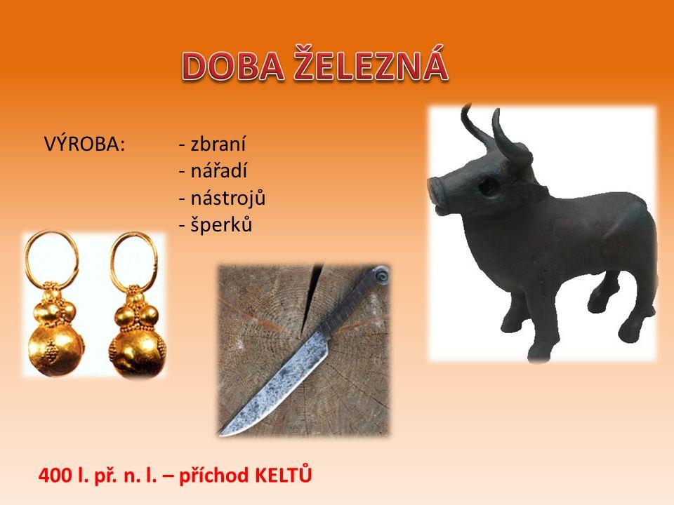 VÝROBA: - zbraní - nářadí - nástrojů - šperků 400 l. př. n. l. – příchod KELTŮ