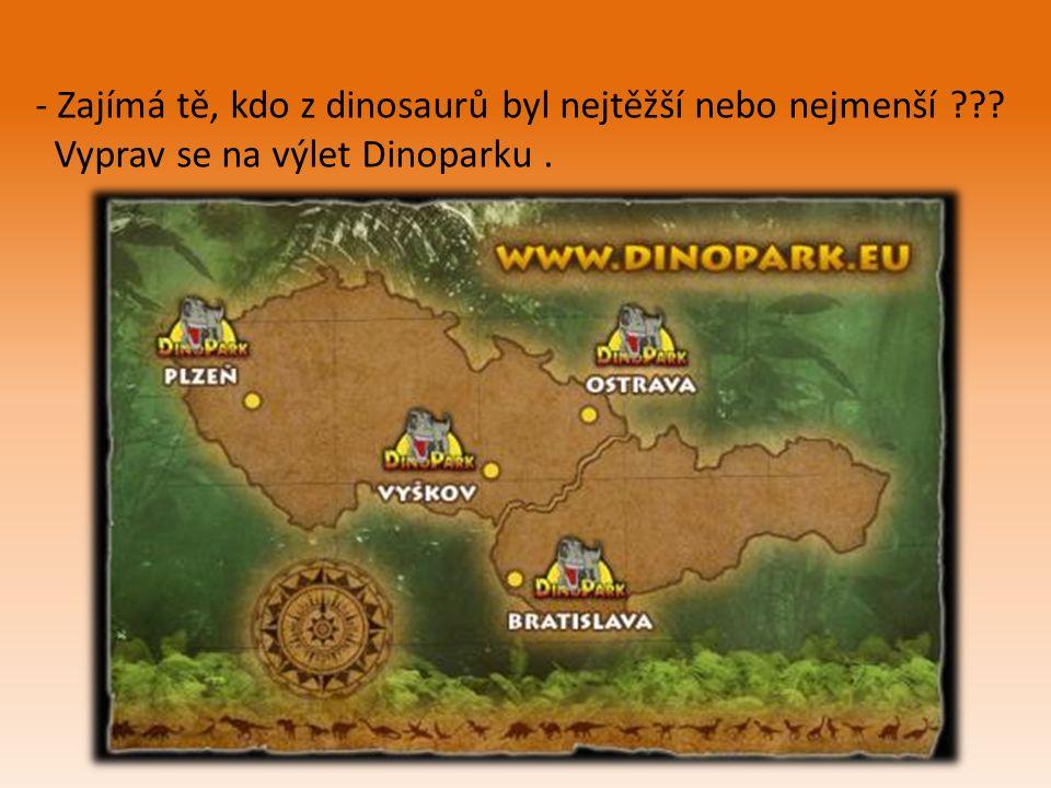 - Zajímá tě, kdo z dinosaurů byl nejtěžší nebo nejmenší Vyprav se na výlet Dinoparku.