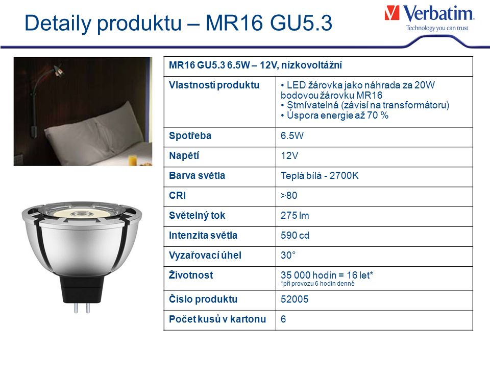 Detaily produktu – MR16 GU5.3 MR16 GU5.3 6.5W – 12V, nízkovoltážní Vlastnosti produktu LED žárovka jako náhrada za 20W bodovou žárovku MR16 Stmívatelná (závisí na transformátoru) Úspora energie až 70 % Spotřeba6.5W Napětí12V Barva světlaTeplá bílá - 2700K CRI>80 Světelný tok275 lm Intenzita světla590 cd Vyzařovací úhel30° Životnost35 000 hodin = 16 let* *při provozu 6 hodin denně Čislo produktu52005 Počet kusů v kartonu6