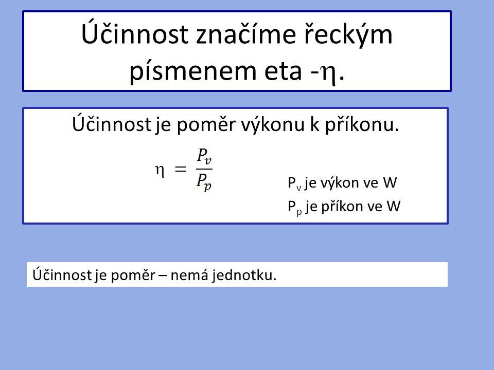 Účinnost značíme řeckým písmenem eta - . Účinnost je poměr výkonu k příkonu.