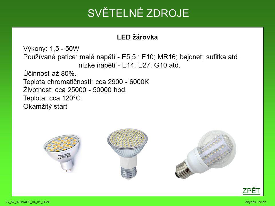 VY_52_INOVACE_04_01_LEZB Zbyněk Lecián LED žárovka SVĚTELNÉ ZDROJE ZPĚT Výkony: 1,5 - 50W Používané patice: malé napětí - E5,5 ; E10; MR16; bajonet; sufitka atd.