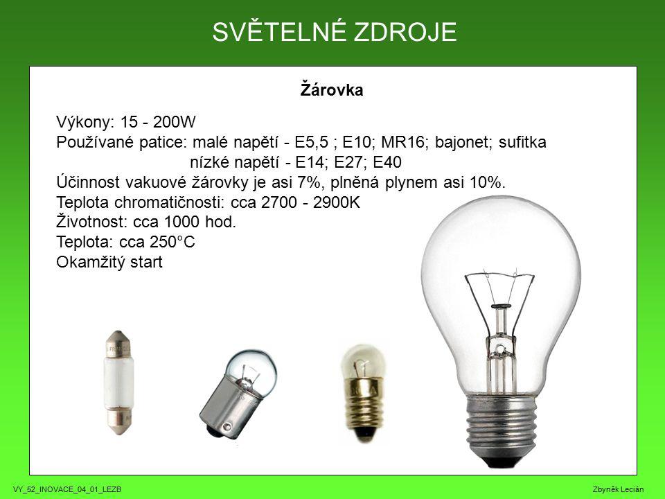 VY_52_INOVACE_04_01_LEZB Zbyněk Lecián Žárovka SVĚTELNÉ ZDROJE Výkony: 15 - 200W Používané patice: malé napětí - E5,5 ; E10; MR16; bajonet; sufitka nízké napětí - E14; E27; E40 Účinnost vakuové žárovky je asi 7%, plněná plynem asi 10%.