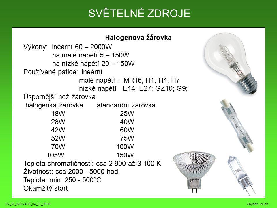 VY_52_INOVACE_04_01_LEZB Zbyněk Lecián Halogenova žárovka SVĚTELNÉ ZDROJE Výkony: lneární 60 – 2000W na malé napětí 5 – 150W na nízké napětí 20 – 150W Používané patice: lineární malé napětí - MR16; H1; H4; H7 nízké napětí - E14; E27; GZ10; G9; Úspornější než žárovka halogenka žárovka standardní žárovka 18W 25W 28W 40W 42W 60W 52W 75W 70W 100W 105W 150W Teplota chromatičnosti: cca 2 900 až 3 100 K Životnost: cca 2000 - 5000 hod.