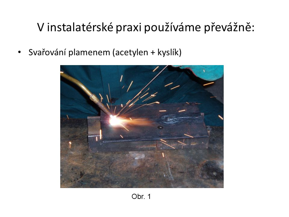 V instalatérské praxi používáme převážně: Svařování plamenem (acetylen + kyslík) Obr. 1