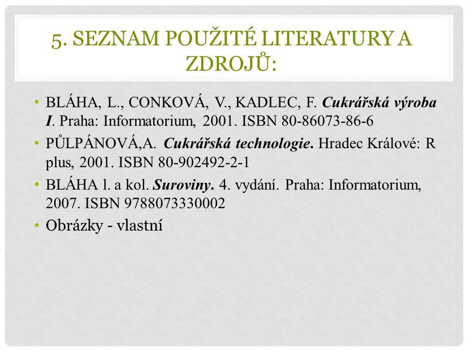 5. SEZNAM POUŽITÉ LITERATURY A ZDROJŮ: BLÁHA, L., CONKOVÁ, V., KADLEC, F. Cukrářská výroba I. Praha: Informatorium, 2001. ISBN 80-86073-86-6 PŮLPÁNOVÁ