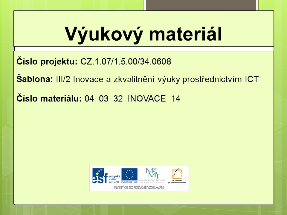 Výukový materiál Číslo projektu: CZ.1.07/1.5.00/34.0608 Šablona: III/2 Inovace a zkvalitnění výuky prostřednictvím ICT Číslo materiálu: 04_03_32_INOVACE_14