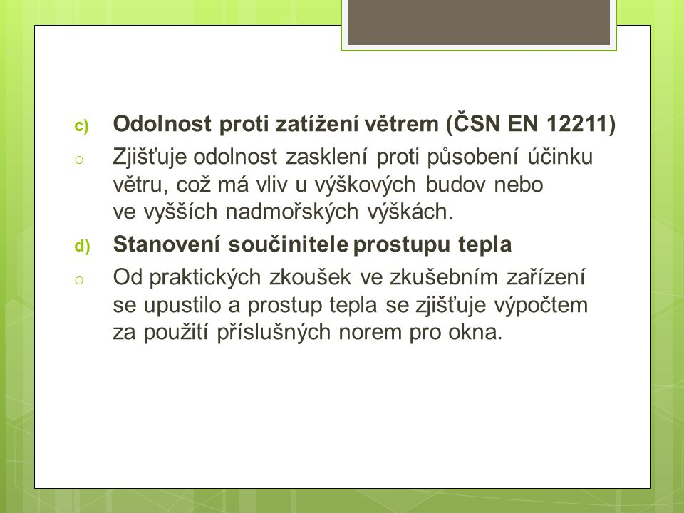 c) Odolnost proti zatížení větrem (ČSN EN 12211) o Zjišťuje odolnost zasklení proti působení účinku větru, což má vliv u výškových budov nebo ve vyšších nadmořských výškách.