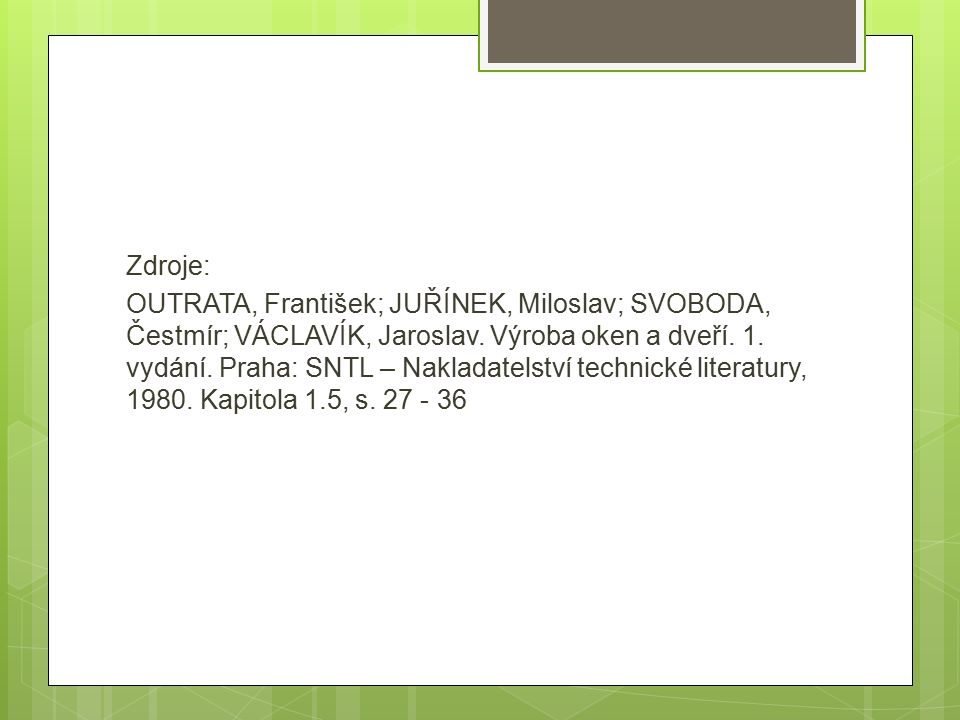 Zdroje: OUTRATA, František; JUŘÍNEK, Miloslav; SVOBODA, Čestmír; VÁCLAVÍK, Jaroslav. Výroba oken a dveří. 1. vydání. Praha: SNTL – Nakladatelství tech