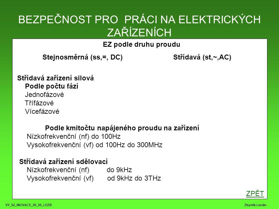 BEZPEČNOST PRO PRÁCI NA ELEKTRICKÝCH ZAŘÍZENÍCH VY_52_INOVACE_05_05_LEZB Zbyněk Lecián EZ podle druhu proudu Stejnosměrná (ss,=, DC) Střídavá (st,~,AC) Střídavá zařízení silová Podle počtu fází Jednofázové Třífázové Vícefázové Podle kmitočtu napájeného proudu na zařízení Nízkofrekvenční (nf) do 100Hz Vysokofrekvenční (vf) od 100Hz do 300MHz Střídavá zařízení sdělovací Nízkofrekvenční (nf) do 9kHz Vysokofrekvenční (vf) od 9kHz do 3THz ZPĚT