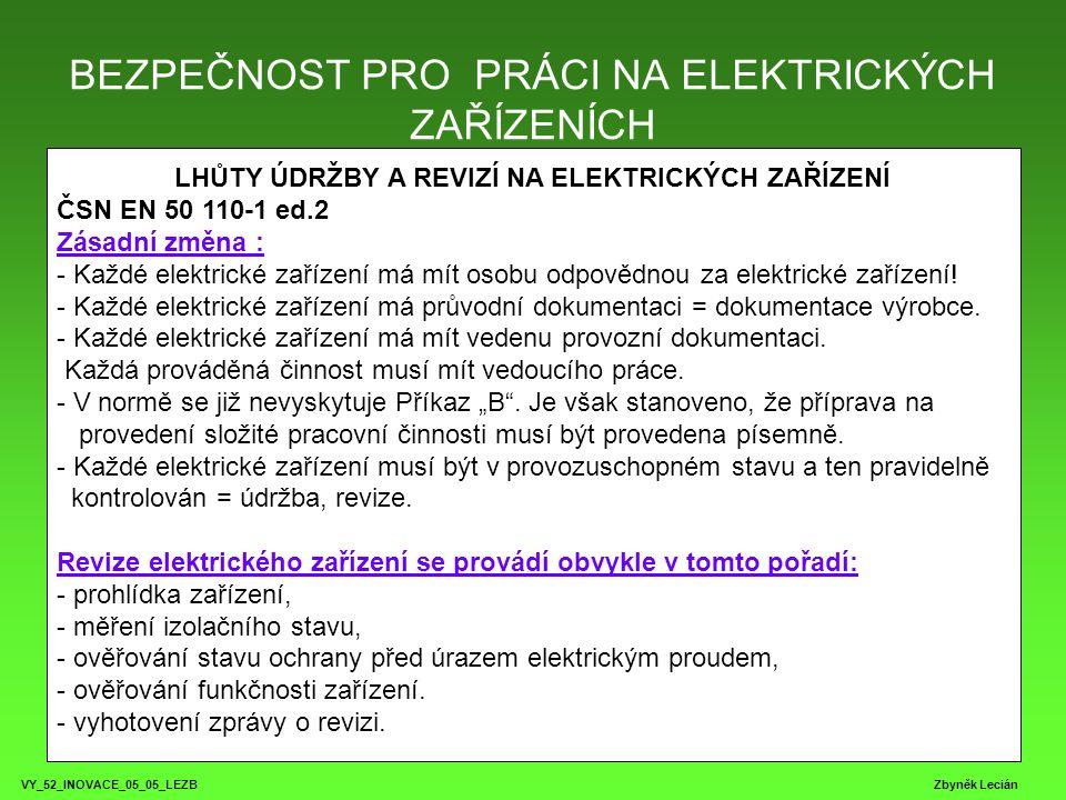 BEZPEČNOST PRO PRÁCI NA ELEKTRICKÝCH ZAŘÍZENÍCH VY_52_INOVACE_05_05_LEZB Zbyněk Lecián LHŮTY ÚDRŽBY A REVIZÍ NA ELEKTRICKÝCH ZAŘÍZENÍ ELEKTRICKÝ SPOTŘEBIČ Skupina elektrických spotřebičů Spotřebiče držené v ruce Přenosné spotřebiče Nepřenosné a připevněné spotřebiče KontrolaRevizeKontrolaRevizeKontrolaRevize A) spotřebiče poskytované formou pronájmu vždy před jejich vydáním uživateli B) spotřebiče používané ve venkovním prostoru (stavby) před použitím 1xza 3 měsíce Před použitím 1x za 3 měsíce před použitím 1x za 6 měsíců C) spotřebiče používané při průmyslové řemeslné činnosti ve vnitřních stavbách před použitím 1x za 6 měsíců před použitím 1x za 12 měsíců před použitím dle ČSN 331500 D) spotřebiče používané ve veřejně přístupných prostorách (školy,kluby,hotely) 1x za týden 1x za 12 měsíců 1x za měsíc 1x za 12 měsíců 1x za 3 měsíce dle ČSN 331500 E) spotřebiče používané při administrativní činnosti 1x za měsíc 1x za 24 měsíců 1x za 6 měsíců 1x za 24 měsíců 1x za 12 měsíců dle ČSN 331500