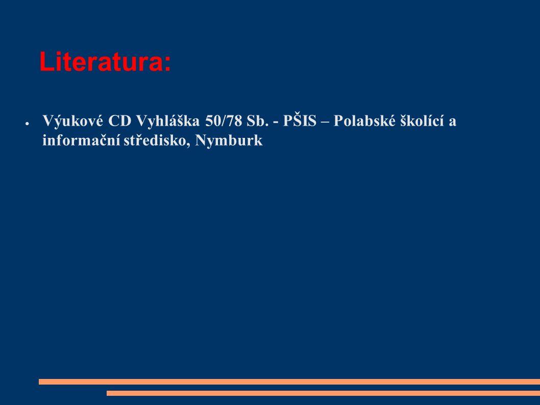 Literatura: ● Výukové CD Vyhláška 50/78 Sb. - PŠIS – Polabské školící a informační středisko, Nymburk