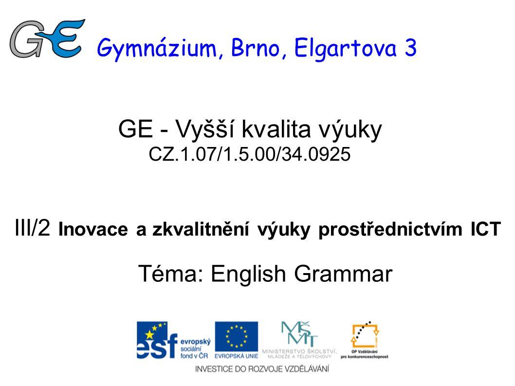 Gymnázium, Brno, Elgartova 3 GE - Vyšší kvalita výuky CZ.1.07/1.5.00/34.0925 III/2 Inovace a zkvalitnění výuky prostřednictvím ICT Téma: English Grammar