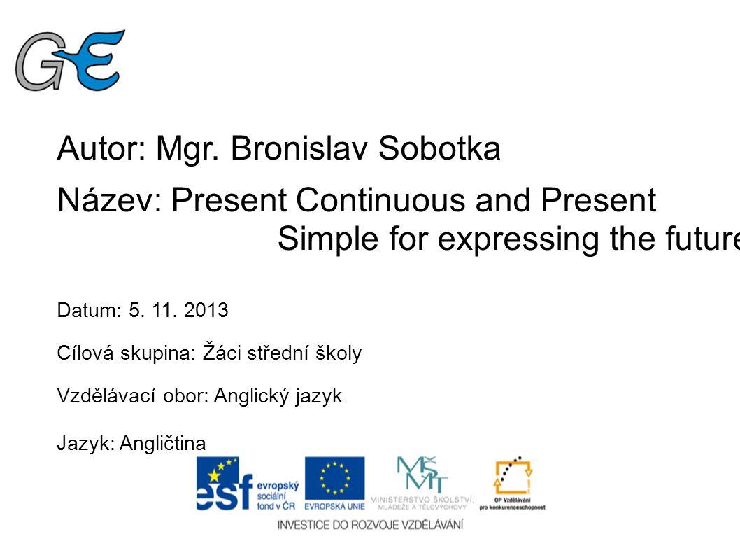 Autor: Mgr. Bronislav Sobotka Název: Present Continuous and Present Simple for expressing the future Datum: 5. 11. 2013 Cílová skupina: Žáci střední š