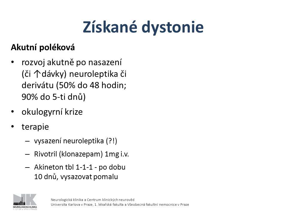 Získané dystonie Akutní poléková rozvoj akutně po nasazení (či ↑dávky) neuroleptika či derivátu (50% do 48 hodin; 90% do 5-ti dnů) okulogyrní krize terapie – vysazení neuroleptika (?!) – Rivotril (klonazepam) 1mg i.v.