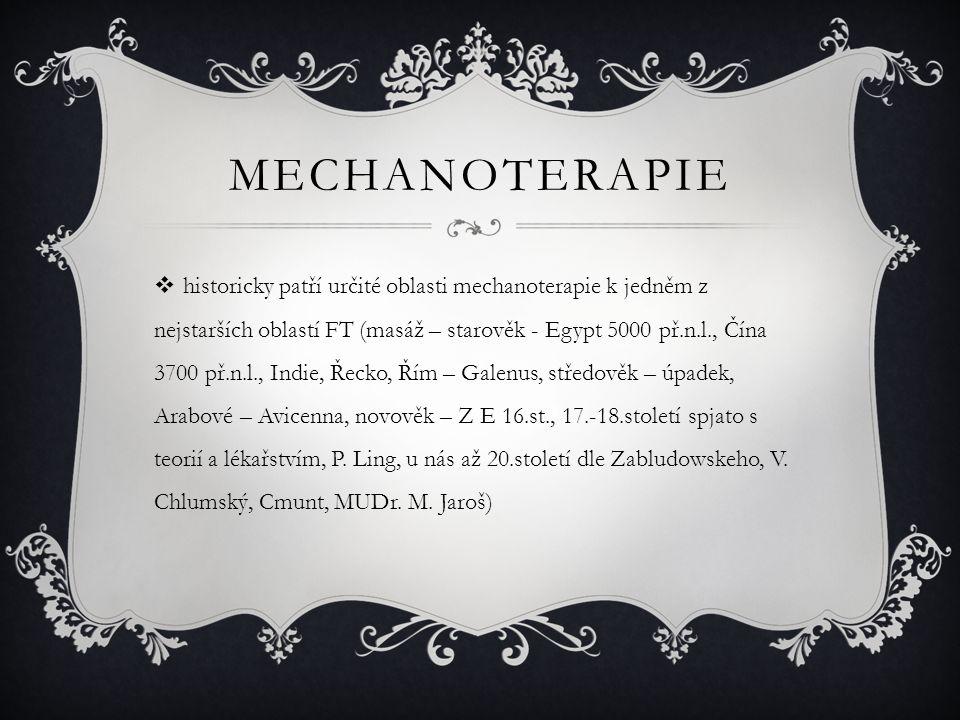 MECHANOTERAPIE  historicky patří určité oblasti mechanoterapie k jedněm z nejstarších oblastí FT (masáž – starověk - Egypt 5000 př.n.l., Čína 3700 př.n.l., Indie, Řecko, Řím – Galenus, středověk – úpadek, Arabové – Avicenna, novověk – Z E 16.st., 17.-18.století spjato s teorií a lékařstvím, P.