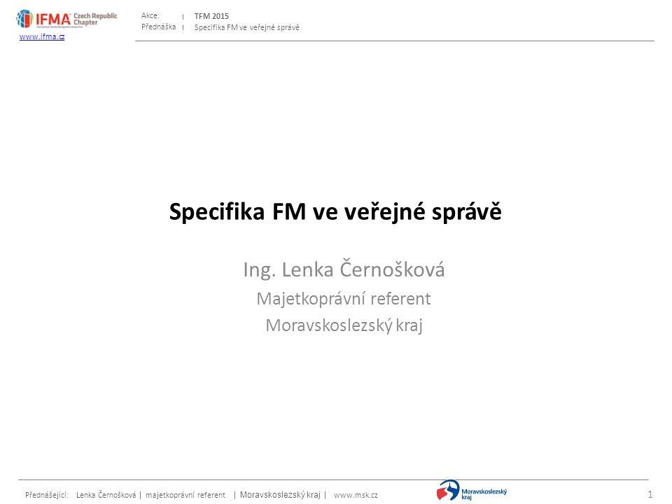 Přednáška Akce: Přednášející: Lenka Černošková | majetkoprávní referent | Moravskoslezský kraj | www.msk.cz TFM 2015 www.ifma.cz Specifika FM ve veřejné správě Ing.