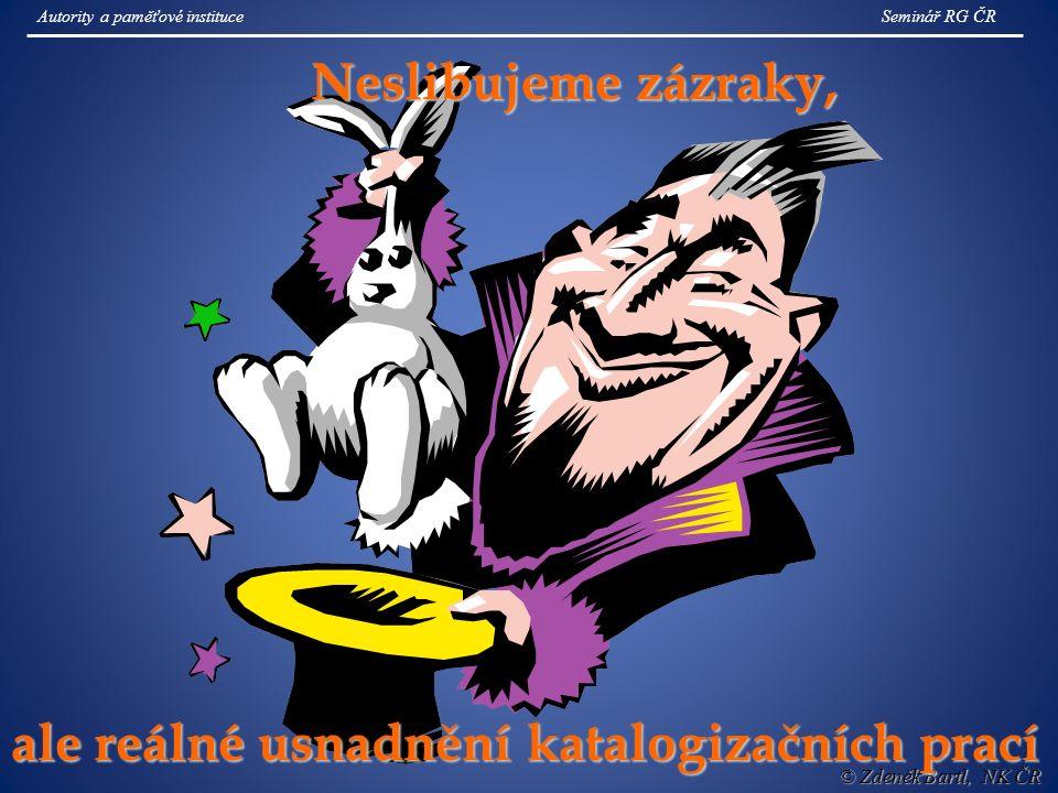 © Zdeněk Bartl, NK ČR Neslibujeme zázraky, ale reálné usnadnění katalogizačních prací Seminář RG ČRAutority a paměťové instituce