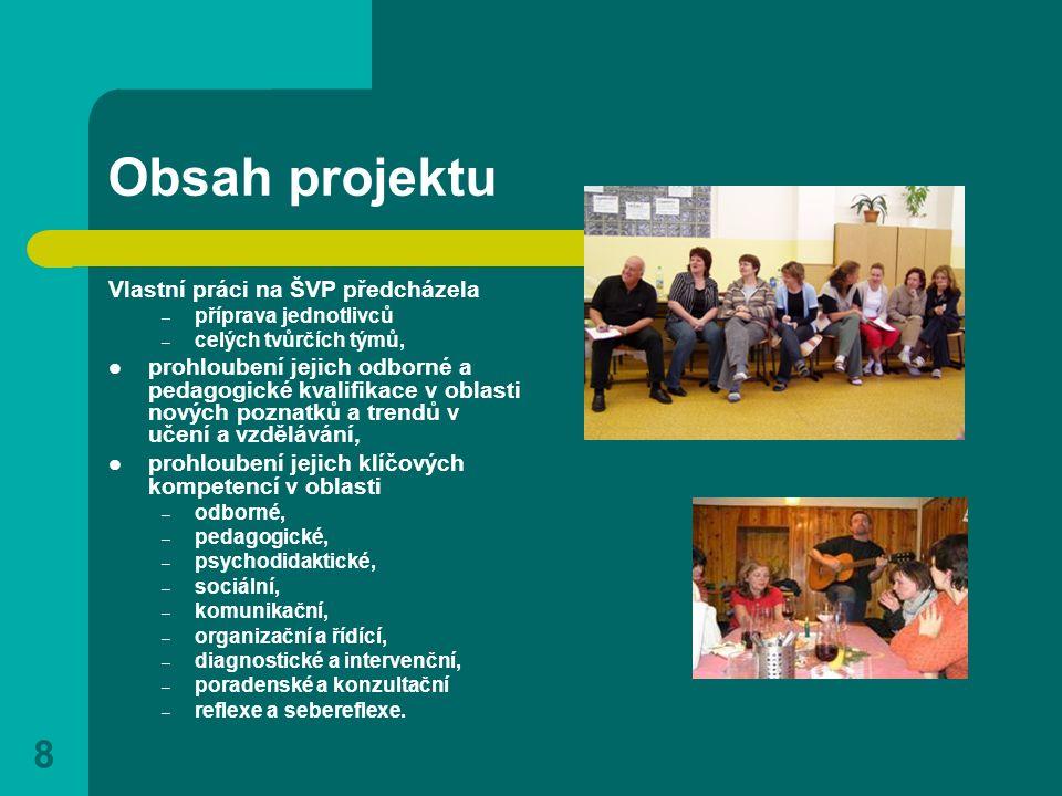 8 Obsah projektu Vlastní práci na ŠVP předcházela – příprava jednotlivců – celých tvůrčích týmů, prohloubení jejich odborné a pedagogické kvalifikace v oblasti nových poznatků a trendů v učení a vzdělávání, prohloubení jejich klíčových kompetencí v oblasti – odborné, – pedagogické, – psychodidaktické, – sociální, – komunikační, – organizační a řídící, – diagnostické a intervenční, – poradenské a konzultační – reflexe a sebereflexe.