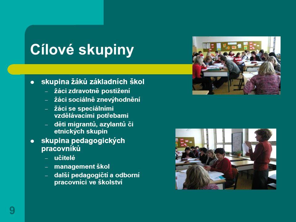 9 Cílové skupiny skupina žáků základních škol – žáci zdravotně postižení – žáci sociálně znevýhodnění – žáci se speciálními vzdělávacími potřebami – d