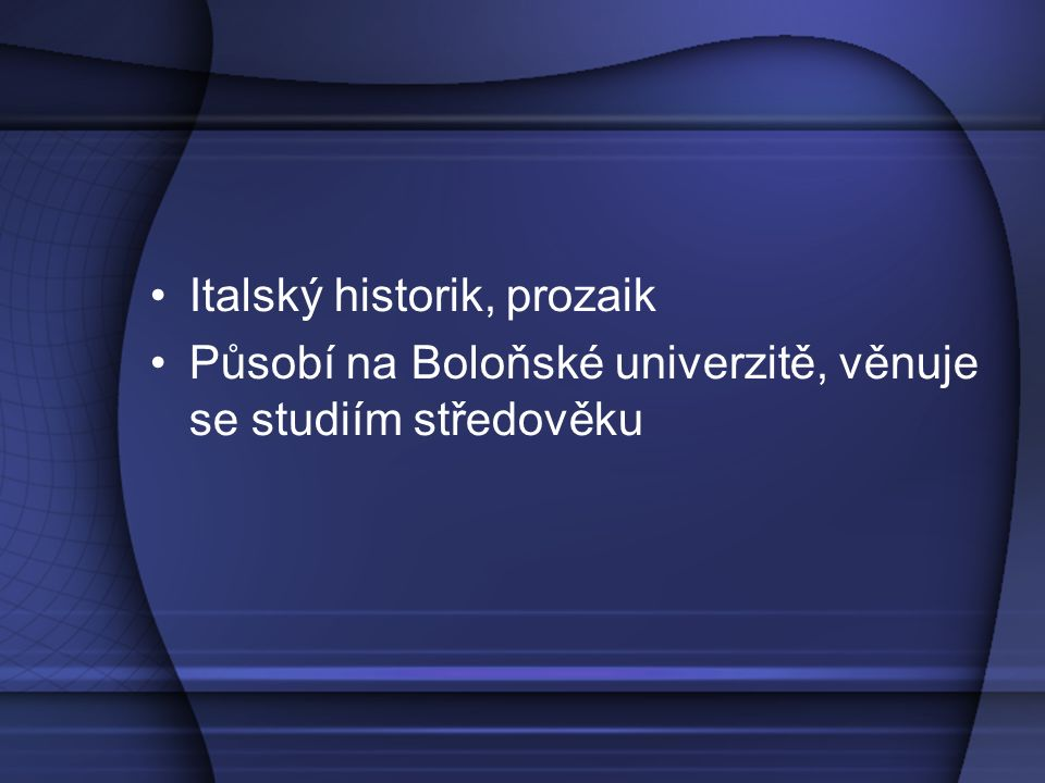 Italský historik, prozaik Působí na Boloňské univerzitě, věnuje se studiím středověku