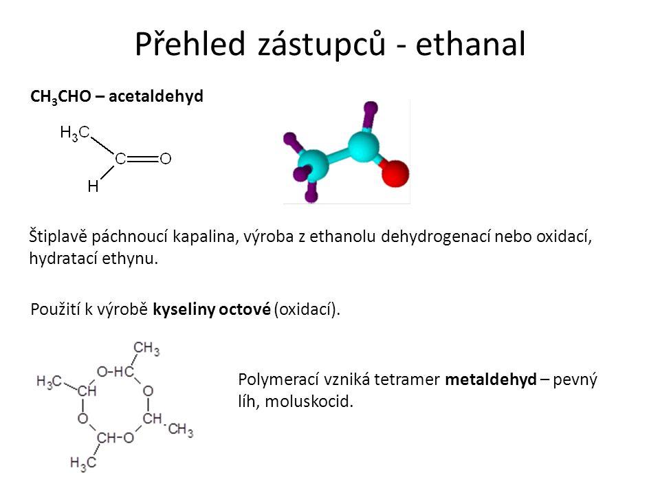 Přehled zástupců - ethanal CH 3 CHO – acetaldehyd Štiplavě páchnoucí kapalina, výroba z ethanolu dehydrogenací nebo oxidací, hydratací ethynu.