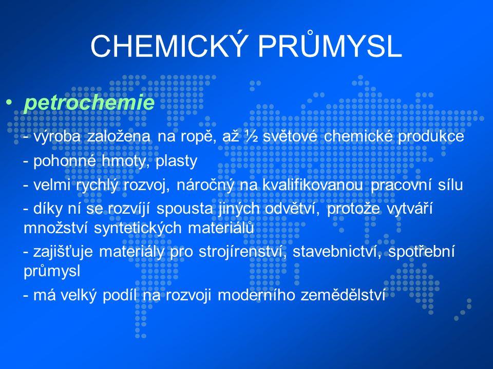 CHEMICKÝ PRŮMYSL petrochemie - výroba založena na ropě, až ½ světové chemické produkce - pohonné hmoty, plasty - velmi rychlý rozvoj, náročný na kvalifikovanou pracovní sílu - díky ní se rozvíjí spousta jiných odvětví, protože vytváří množství syntetických materiálů - zajišťuje materiály pro strojírenství, stavebnictví, spotřební průmysl - má velký podíl na rozvoji moderního zemědělství