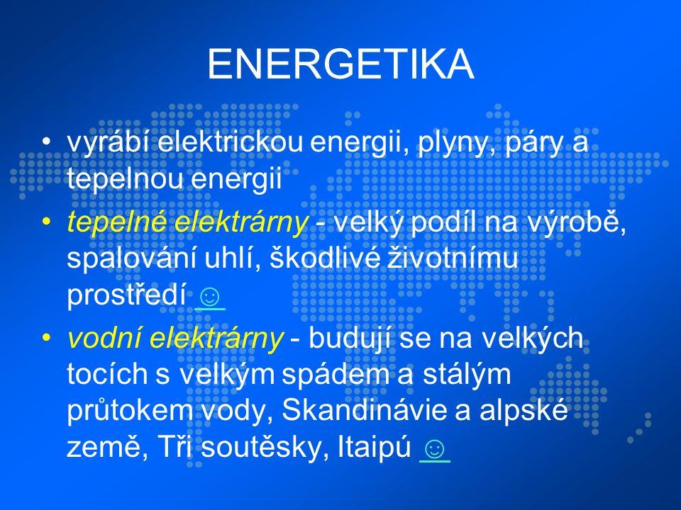 ENERGETIKA vyrábí elektrickou energii, plyny, páry a tepelnou energii tepelné elektrárny - velký podíl na výrobě, spalování uhlí, škodlivé životnímu prostředí ☺☺ vodní elektrárny - budují se na velkých tocích s velkým spádem a stálým průtokem vody, Skandinávie a alpské země, Tři soutěsky, Itaipú ☺☺