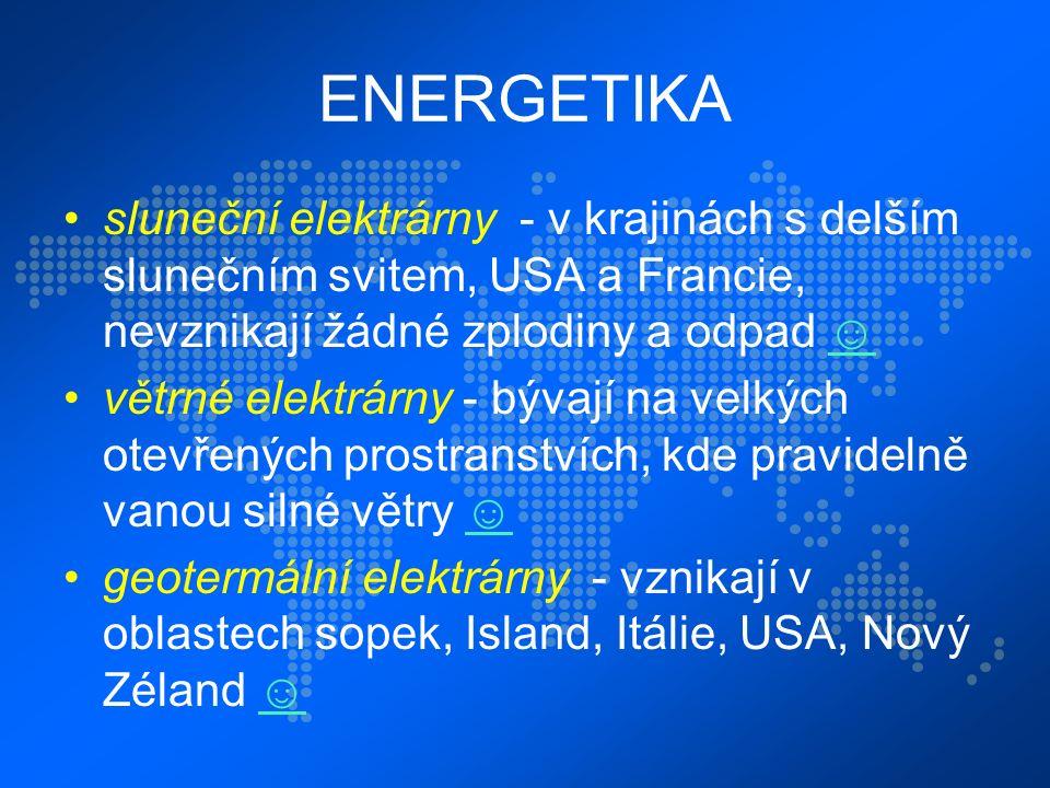 ENERGETIKA sluneční elektrárny - v krajinách s delším slunečním svitem, USA a Francie, nevznikají žádné zplodiny a odpad ☺☺ větrné elektrárny - bývají na velkých otevřených prostranstvích, kde pravidelně vanou silné větry ☺☺ geotermální elektrárny - vznikají v oblastech sopek, Island, Itálie, USA, Nový Zéland ☺☺