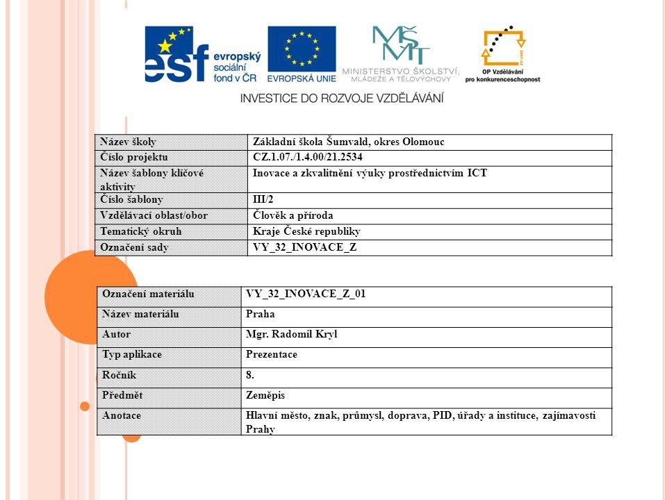 Název školyZákladní škola Šumvald, okres Olomouc Číslo projektuCZ.1.07./1.4.00/21.2534 Název šablony klíčové aktivity Inovace a zkvalitnění výuky prostřednictvím ICT Číslo šablonyIII/2 Vzdělávací oblast/oborČlověk a příroda Tematický okruhKraje České republiky Označení sadyVY_32_INOVACE_Z Označení materiáluVY_32_INOVACE_Z_01 Název materiáluPraha AutorMgr.
