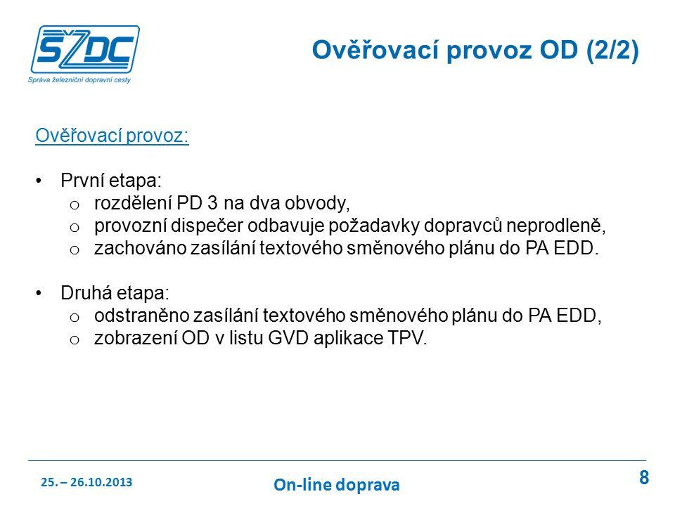 8 Ověřovací provoz OD (2/2) Ověřovací provoz: První etapa: o rozdělení PD 3 na dva obvody, o provozní dispečer odbavuje požadavky dopravců neprodleně, o zachováno zasílání textového směnového plánu do PA EDD.