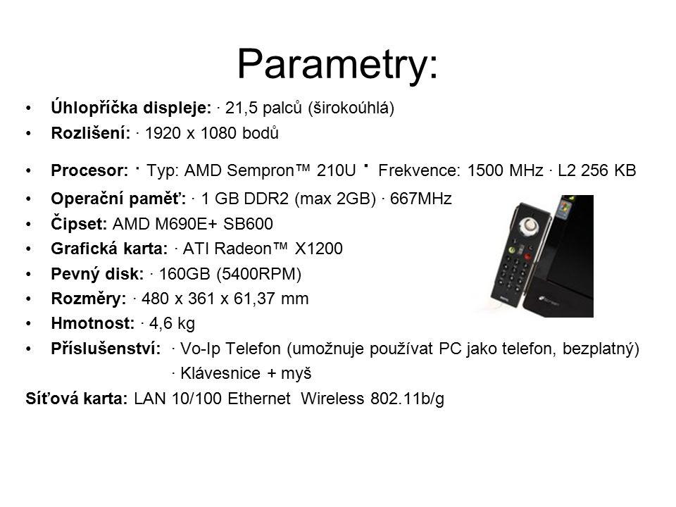 Parametry: Úhlopříčka displeje: · 21,5 palců (širokoúhlá) Rozlišení: · 1920 x 1080 bodů Procesor: · Typ: AMD Sempron™ 210U · Frekvence: 1500 MHz · L2 256 KB Operační paměť: · 1 GB DDR2 (max 2GB) · 667MHz Čipset: AMD M690E+ SB600 Grafická karta: · ATI Radeon™ X1200 Pevný disk: · 160GB (5400RPM) Rozměry: · 480 x 361 x 61,37 mm Hmotnost: · 4,6 kg Příslušenství: · Vo-Ip Telefon (umožnuje používat PC jako telefon, bezplatný) · Klávesnice + myš Síťová karta: LAN 10/100 Ethernet Wireless 802.11b/g