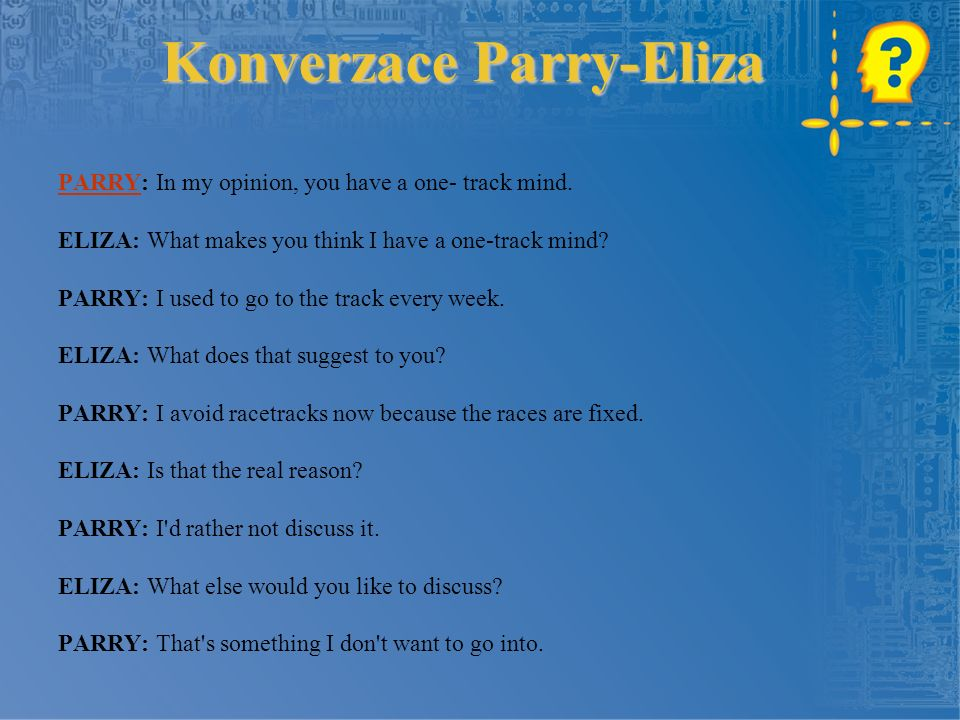 Konverzace Parry-Eliza PARRYPARRY: In my opinion, you have a one- track mind.